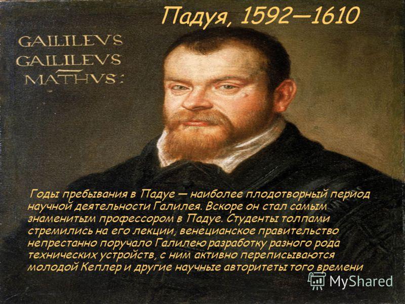 Падуя, 15921610 Годы пребывания в Падуе наиболее плодотворный период научной деятельности Галилея. Вскоре он стал самым знаменитым профессором в Падуе. Студенты толпами стремились на его лекции, венецианское правительство непрестанно поручало Галилею