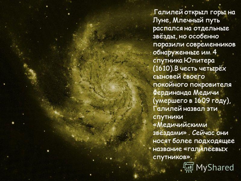 Галилей открыл горы на Луне, Млечный путь распался на отдельные звёзды, но особенно поразили современников обнаруженные им 4 спутника Юпитера (1610).В честь четырёх сыновей своего покойного покровителя Фердинанда Медичи (умершего в 1609 году), Галиле