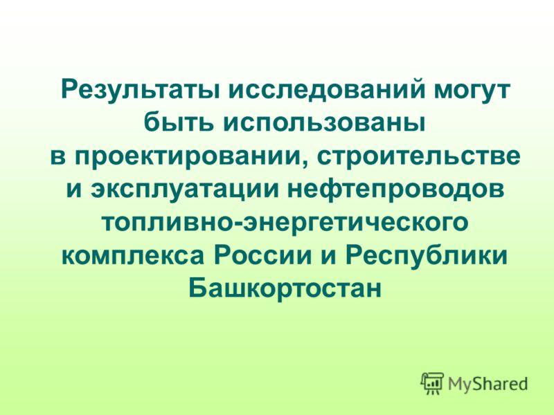 Результаты исследований могут быть использованы в проектировании, строительстве и эксплуатации нефтепроводов топливно-энергетического комплекса России и Республики Башкортостан