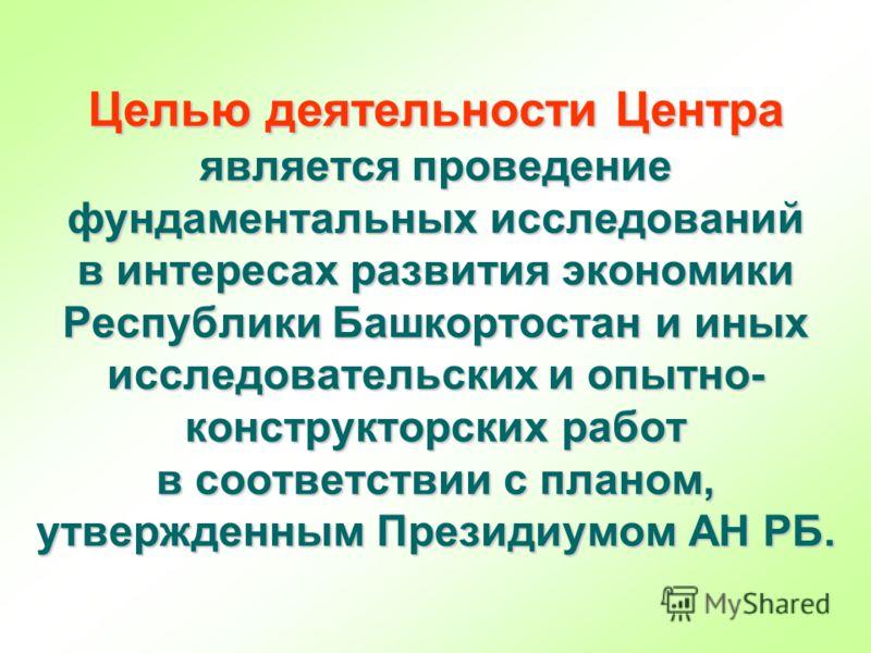 Целью деятельности Центра является проведение фундаментальных исследований в интересах развития экономики Республики Башкортостан и иных исследовательских и опытно- конструкторских работ в соответствии с планом, утвержденным Президиумом АН РБ.