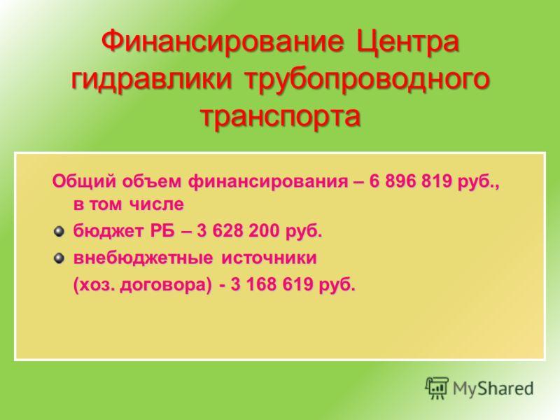 Финансирование Центра гидравлики трубопроводного транспорта Общий объем финансирования – 6 896 819 руб., в том числе бюджет РБ – 3 628 200 руб. внебюджетные источники (хоз. договора) - 3 168 619 руб.