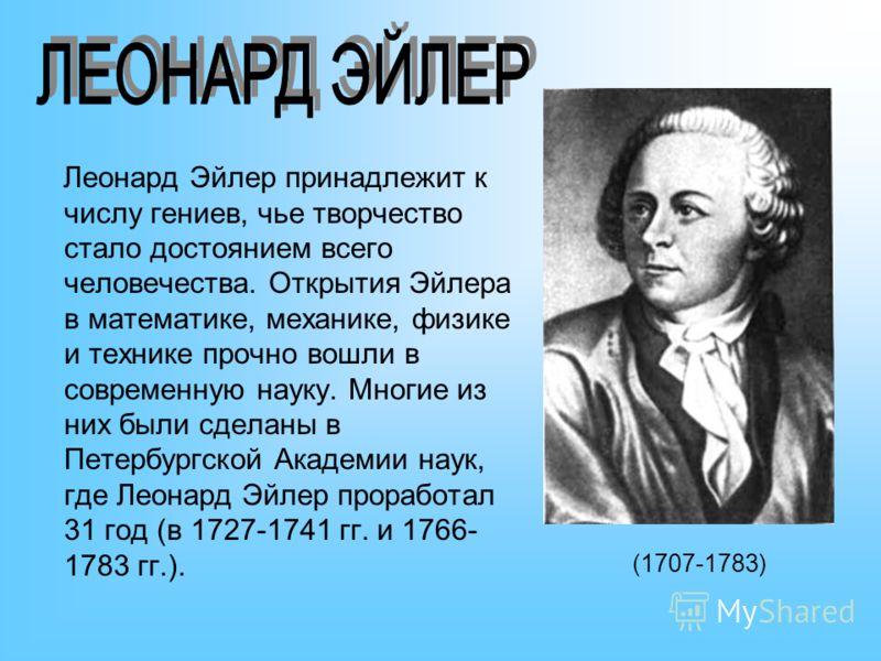 Леонард Эйлер принадлежит к числу гениев, чье творчество стало достоянием всего человечества. Открытия Эйлера в математике, механике, физике и технике прочно вошли в современную науку. Многие из них были сделаны в Петербургской Академии наук, где Лео