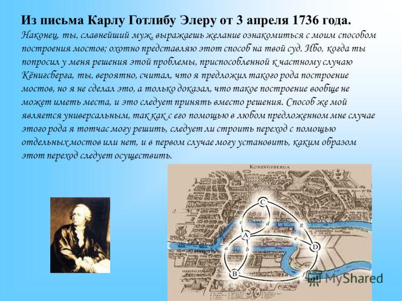 Из письма Карлу Готлибу Элеру от 3 апреля 1736 года. Наконец, ты, славнейший муж, выражаешь желание ознакомиться с моим способом построения мостов; охотно представляю этот способ на твой суд. Ибо, когда ты попросил у меня решения этой проблемы, присп