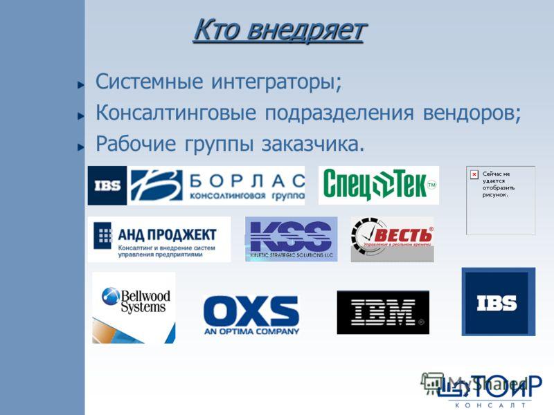 Кто внедряет Системные интеграторы; Консалтинговые подразделения вендоров; Рабочие группы заказчика.