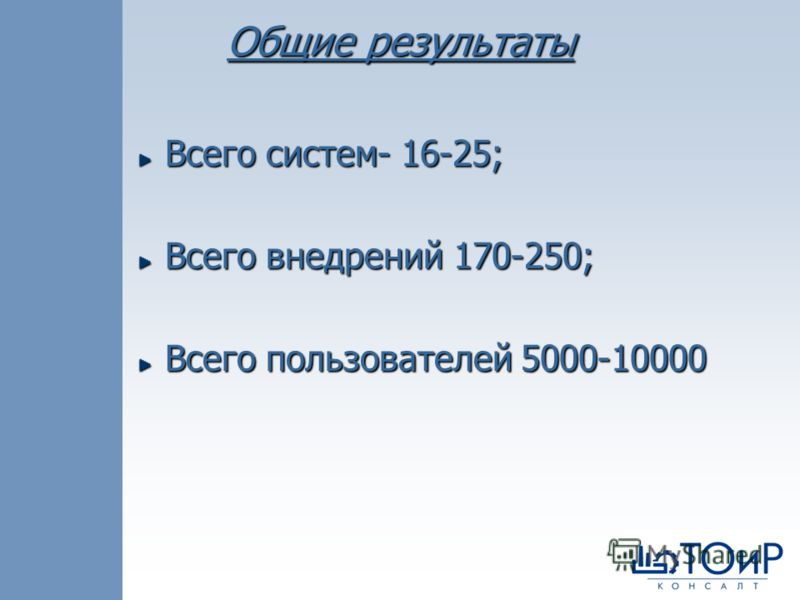 Общие результаты Всего систем- 16-25; Всего внедрений 170-250; Всего пользователей 5000-10000