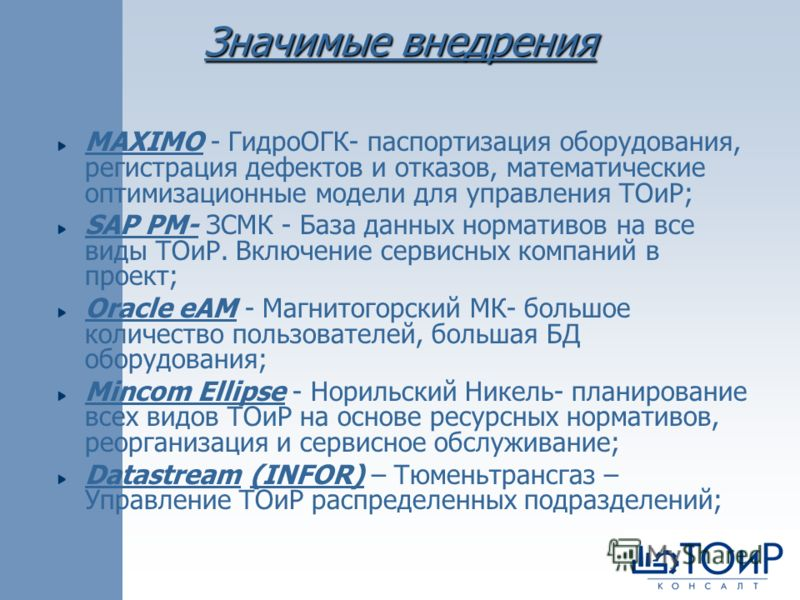 Значимые внедрения MAXIMO - ГидроОГК- паспортизация оборудования, регистрация дефектов и отказов, математические оптимизационные модели для управления ТОиР; SAP PM- ЗСМК - База данных нормативов на все виды ТОиР. Включение сервисных компаний в проект