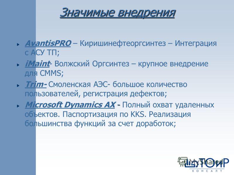 AvantisPRO – Киришинефтеоргсинтез – Интеграция с АСУ ТП; iMaint- Волжский Оргсинтез – крупное внедрение для CMMS; Trim- Смоленская АЭС- большое количество пользователей, регистрация дефектов; - Microsoft Dynamics AX - Полный охват удаленных объектов.
