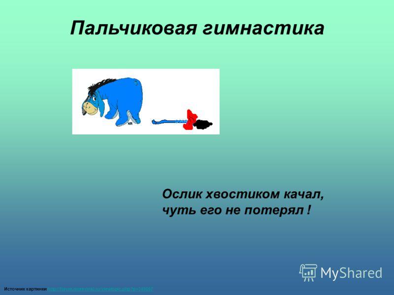 Источник картинки http://forum.morsvinki.ru/viewtopic.php?p=349097http://forum.morsvinki.ru/viewtopic.php?p=349097 Ослик хвостиком качал, чуть его не потерял ! Пальчиковая гимнастика