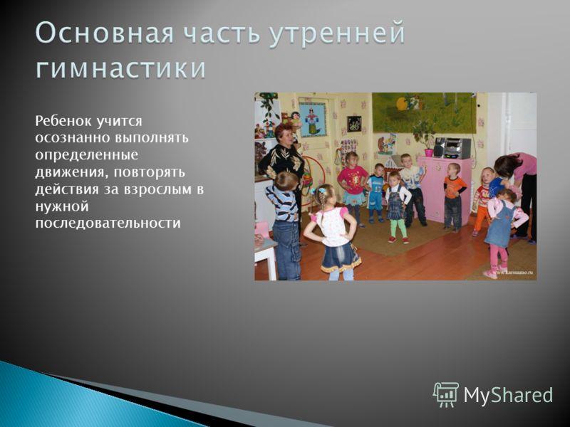 Ребенок учится осознанно выполнять определенные движения, повторять действия за взрослым в нужной последовательности