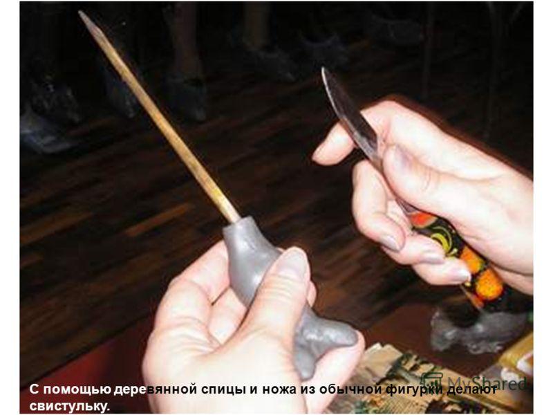 С помощью деревянной спицы и ножа из обычной фигурки делают свистульку.