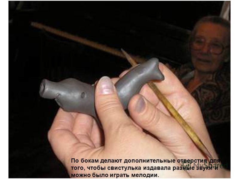 По бокам делают дополнительные отверстия для того, чтобы свистулька издавала разные звуки и можно было играть мелодии.