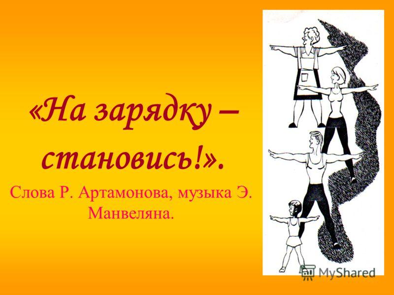 «На зарядку – становись!». Слова Р. Артамонова, музыка Э. Манвеляна.