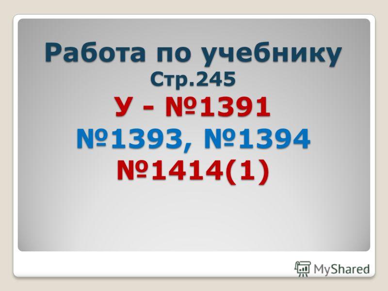 Работа по учебнику Стр.245 У - 1391 1393, 1394 1414(1) 14