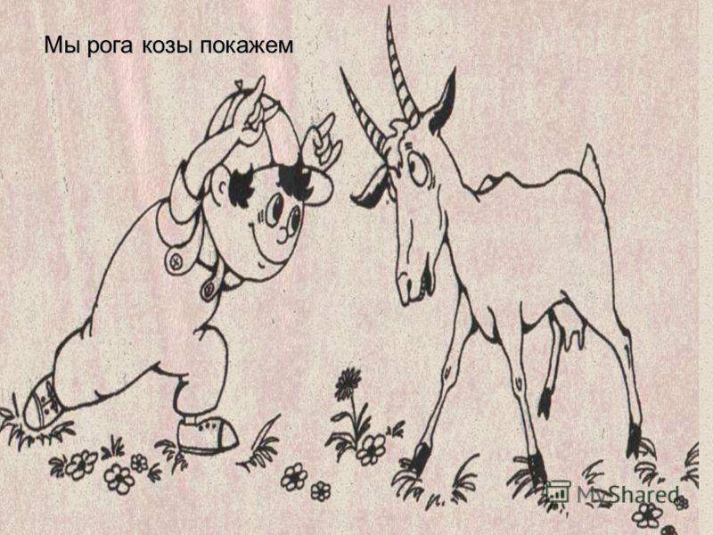 Мы рога козы покажем