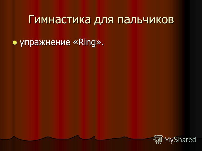 Гимнастика для пальчиков упражнение «Ring». упражнение «Ring».