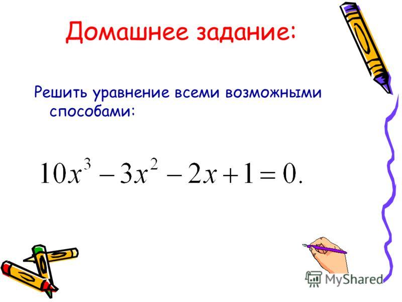 Домашнее задание: Решить уравнение всеми возможными способами: