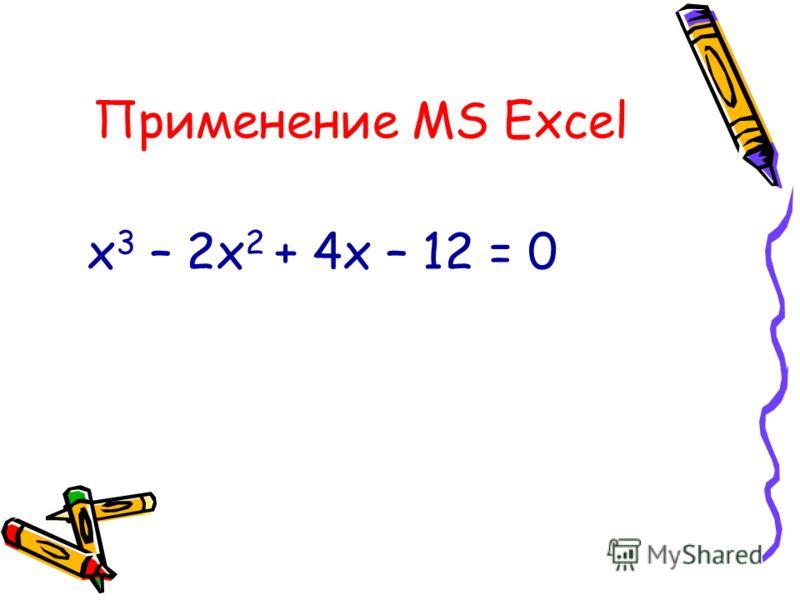 Применение MS Excel х 3 – 2х 2 + 4х – 12 = 0