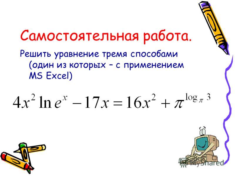 Самостоятельная работа. Решить уравнение тремя способами (один из которых – с применением MS Excel)