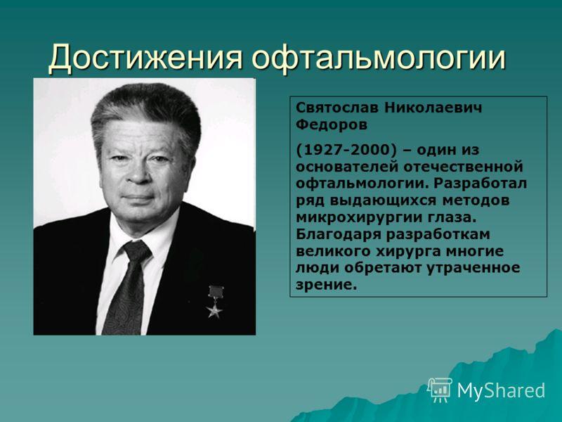 Достижения офтальмологии Святослав Николаевич Федоров (1927-2000) – один из основателей отечественной офтальмологии. Разработал ряд выдающихся методов микрохирургии глаза. Благодаря разработкам великого хирурга многие люди обретают утраченное зрение.