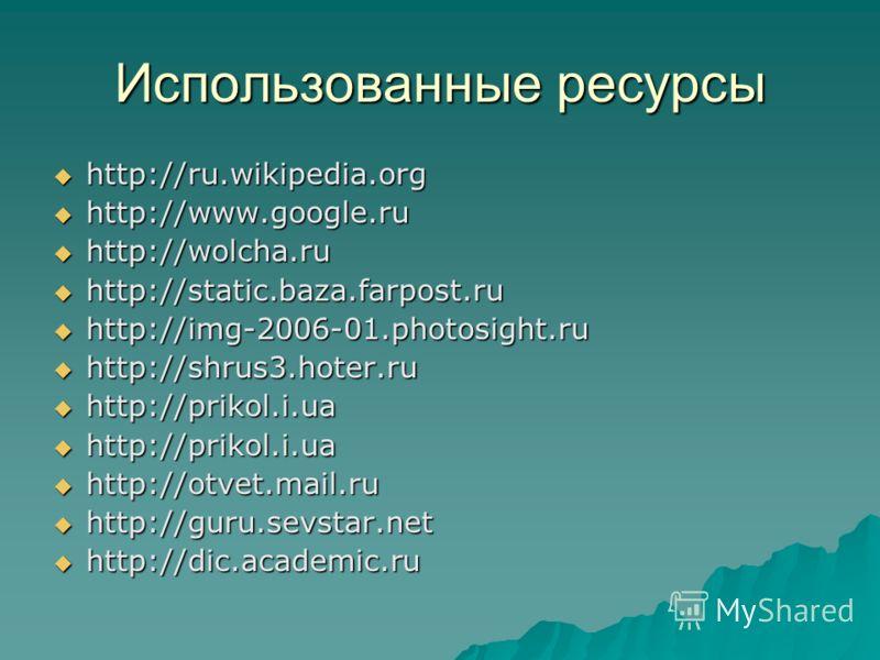 Использованные ресурсы http://ru.wikipedia.org http://ru.wikipedia.org http://www.google.ru http://www.google.ru http://wolcha.ru http://wolcha.ru http://static.baza.farpost.ru http://static.baza.farpost.ru http://img-2006-01.photosight.ru http://img
