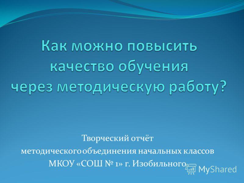 Творческий отчёт методического объединения начальных классов МКОУ «СОШ 1» г. Изобильного