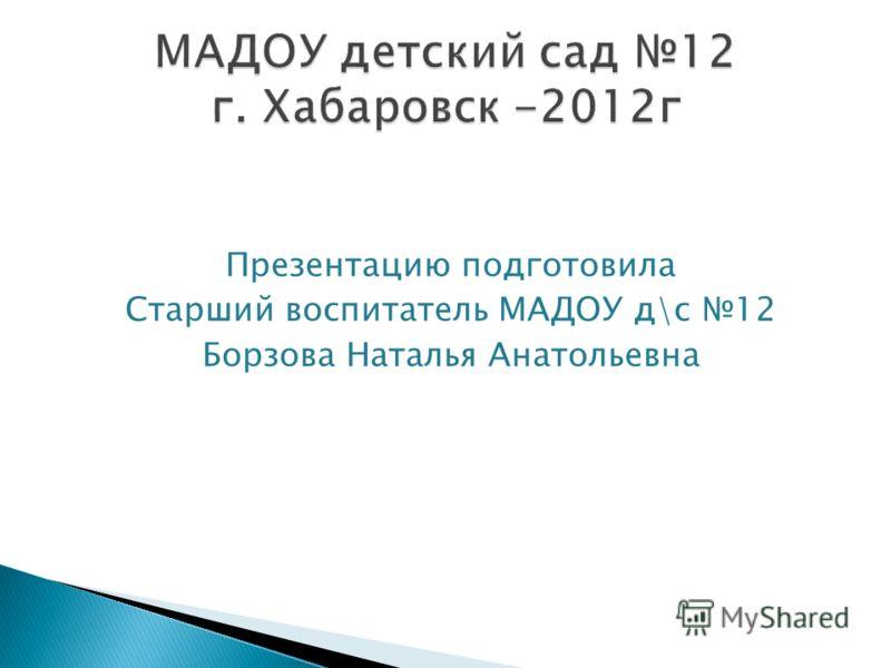 Презентацию подготовила Старший воспитатель МАДОУ д\с 12 Борзова Наталья Анатольевна