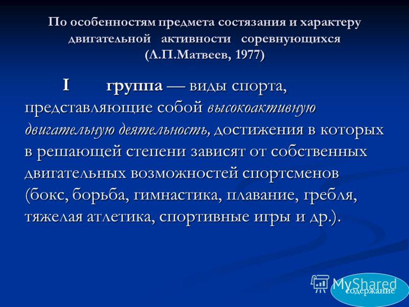 По особенностям предмета состязания и характеру двигательной активности соревнующихся (Л.П.Матвеев, 1977) Iгруппа виды спорта, представляющие собой высокоактивную двигательную деятельность, достижения в которых в решающей степени зависят от собственн