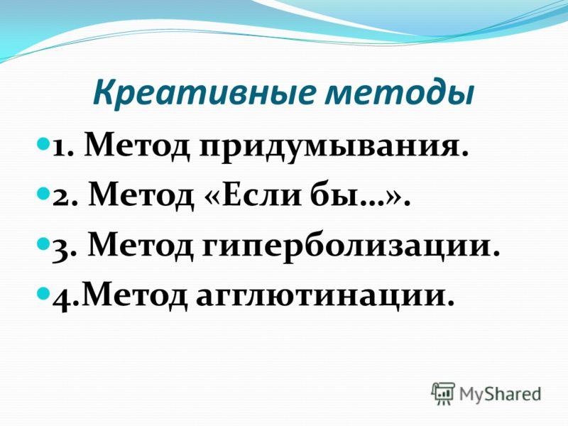 Креативные методы 1. Метод придумывания. 2. Метод «Если бы…». 3. Метод гиперболизации. 4.Метод агглютинации.
