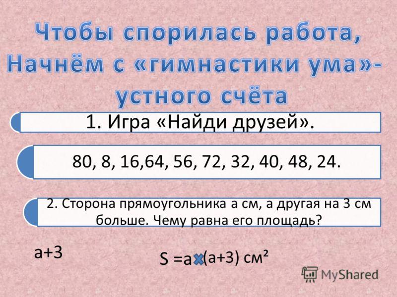 1. Игра «Найди друзей». 80, 8, 16,64, 56, 72, 32, 40, 48, 24. 2. Сторона прямоугольника а см, а другая на 3 см больше. Чему равна его площадь? а+3 S =а (а+3) см²