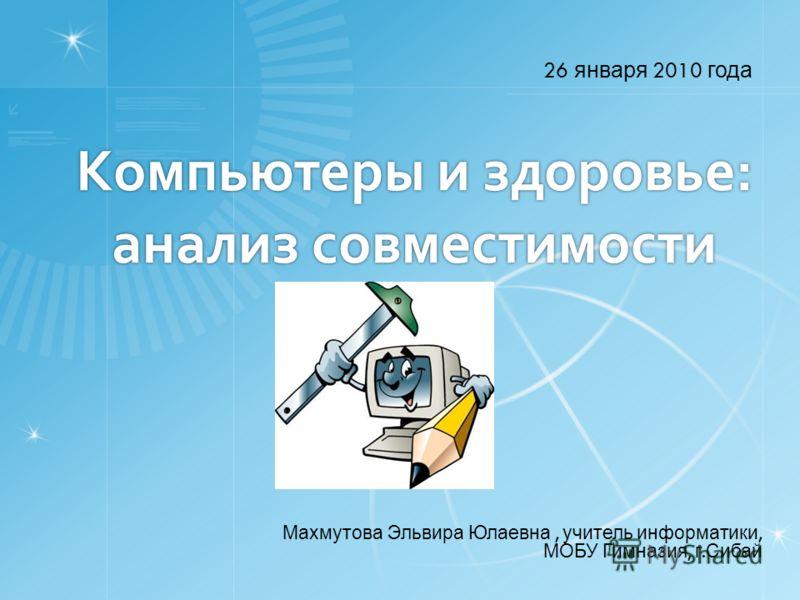 Компьютеры и здоровье: анализ совместимости 26 января 2010 года Махмутова Эльвира Юлаевна, учитель информатики, МОБУ Гимназия, г. Сибай