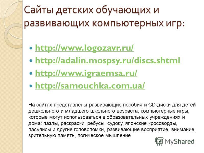 Сайты детских обучающих и развивающих компьютерных игр : http://www.logozavr.ru/ http://adalin.mospsy.ru/discs.shtml http://www.igraemsa.ru/ http://samouchka.com.ua/ На сайтах представлены развивающие пособия и CD-диски для детей дошкольного и младше