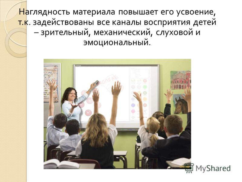 Наглядность материала повышает его усвоение, т. к. задействованы все каналы восприятия детей – зрительный, механический, слуховой и эмоциональный.