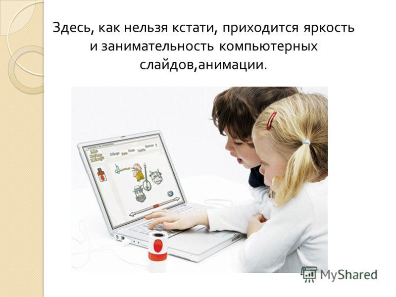 Здесь, как нельзя кстати, приходится яркость и занимательность компьютерных слайдов, анимации.