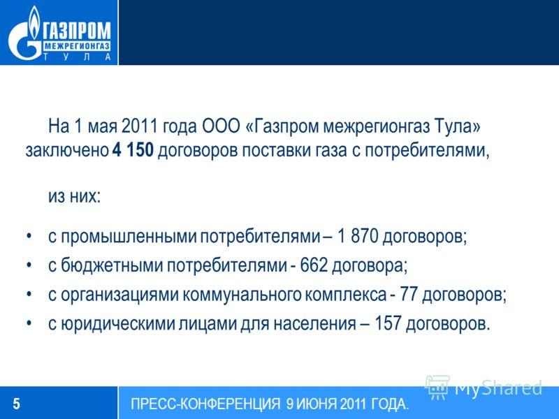 На 1 мая 2011 года ООО «Газпром межрегионгаз Тула» заключено 4 150 договоров поставки газа с потребителями, из них: с промышленными потребителями – 1 870 договоров; с бюджетными потребителями - 662 договора; с организациями коммунального комплекса -