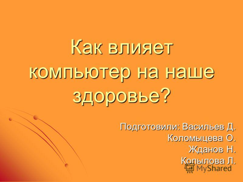 Как влияет компьютер на наше здоровье? Подготовили: Васильев Д. Коломыцева О. Жданов Н. Копылова Л.