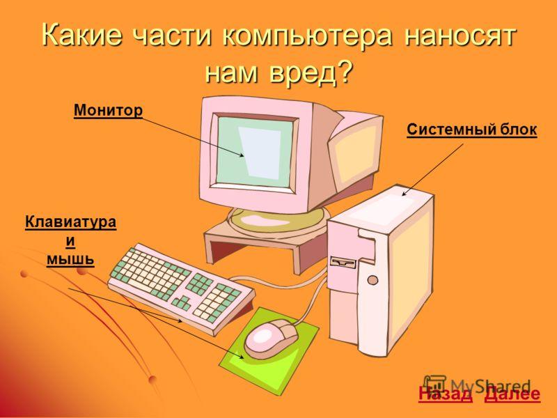 Какие части компьютера наносят нам вред? Монитор Клавиатура и мышь Системный блок ДалееНазад