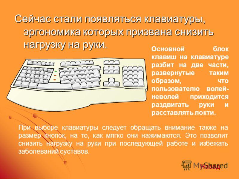 Сейчас стали появляться клавиатуры, эргономика которых призвана снизить нагрузку на руки. Основной блок клавиш на клавиатуре разбит на две части, развернутые таким образом, что пользователю волей- неволей приходится раздвигать руки и расставлять локт