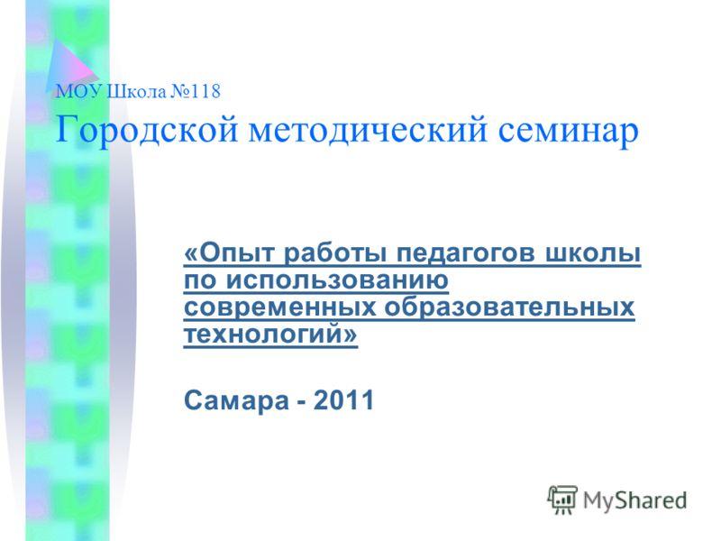 МОУ Школа 118 Городской методический семинар «Опыт работы педагогов школы по использованию современных образовательных технологий» Самара - 2011