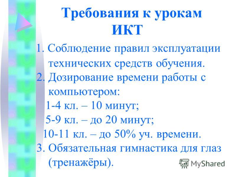 Требования к урокам ИКТ 1. Соблюдение правил эксплуатации технических средств обучения. 2. Дозирование времени работы с компьютером: 1-4 кл. – 10 минут; 5-9 кл. – до 20 минут; 10-11 кл. – до 50% уч. времени. 3. Обязательная гимнастика для глаз (трена