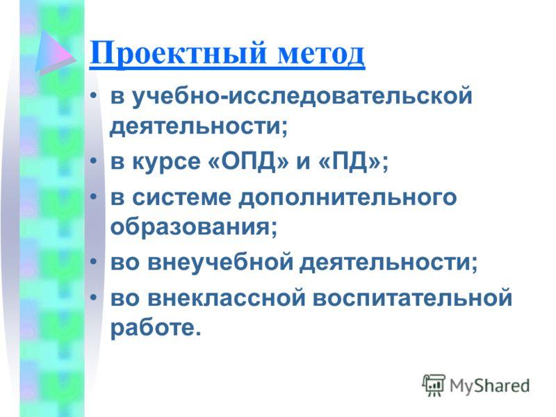 Проектный метод в учебно-исследовательской деятельности; в курсе «ОПД» и «ПД»; в системе дополнительного образования; во внеучебной деятельности; во внеклассной воспитательной работе.