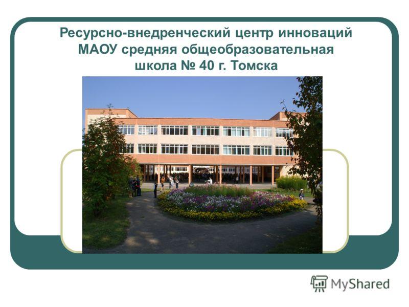 Ресурсно-внедренческий центр инноваций МАОУ средняя общеобразовательная школа 40 г. Томска