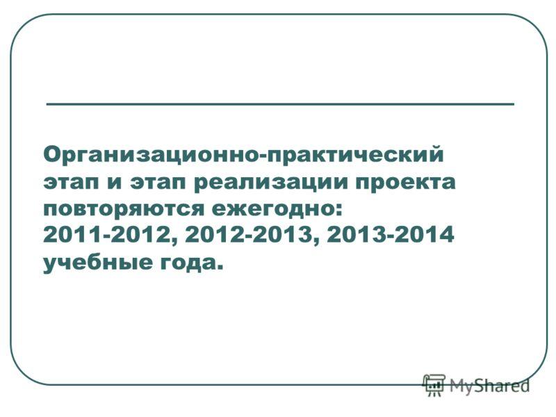 Организационно-практический этап и этап реализации проекта повторяются ежегодно: 2011-2012, 2012-2013, 2013-2014 учебные года.