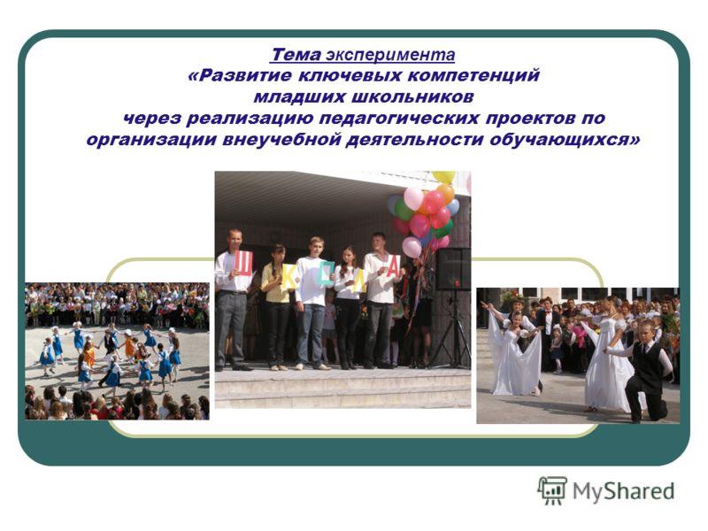 Тема эксперимента «Развитие ключевых компетенций младших школьников через реализацию педагогических проектов по организации внеучебной деятельности обучающихся»