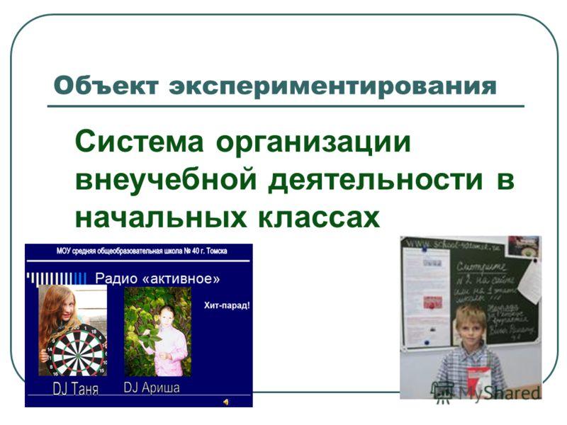 Объект экспериментирования Система организации внеучебной деятельности в начальных классах