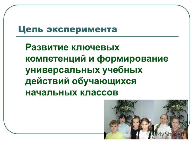 Цель эксперимента Развитие ключевых компетенций и формирование универсальных учебных действий обучающихся начальных классов