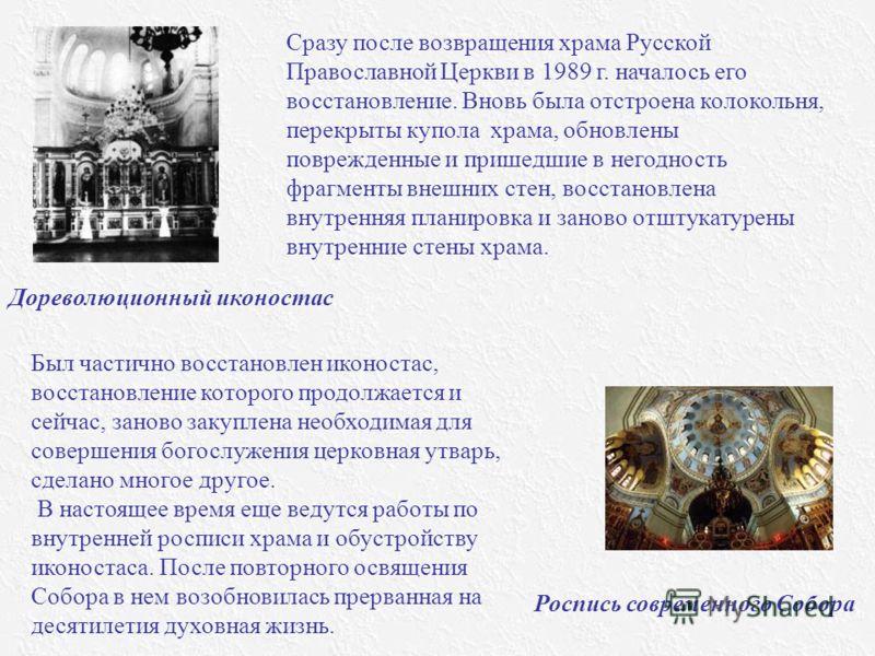 Дореволюционный иконостас Роспись современного Собора Сразу после возвращения храма Русской Православной Церкви в 1989 г. началось его восстановление. Вновь была отстроена колокольня, перекрыты купола храма, обновлены поврежденные и пришедшие в негод