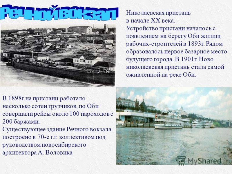 В 1898г.на пристани работало несколько сотен грузчиков, по Оби совершали рейсы около 100 пароходов с 200 баржами. Существующее здание Речного вокзала построено в 70-е г.г. коллективом под руководством новосибирского архитектора А. Воловика Николаевск