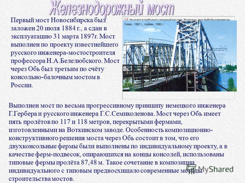 Первый мост Новосибирска был заложен 20 июля 1884 г., а сдан в эксплуатацию 31 марта 1897г. Мост выполнен по проекту известнейшего русского инженера-мостостроителя профессора Н.А.Белелюбского. Мост через Обь был третьим по счёту консольно-балочным мо