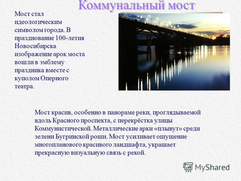 Мост красив, особенно в панораме реки, проглядываемой вдоль Красного проспекта, с перекрёстка улицы Коммунистической. Металлические арки «плывут» среди зелени Бугринской рощи. Мост усиливает ощущение многопланового красивого ландшафта, украшает прекр