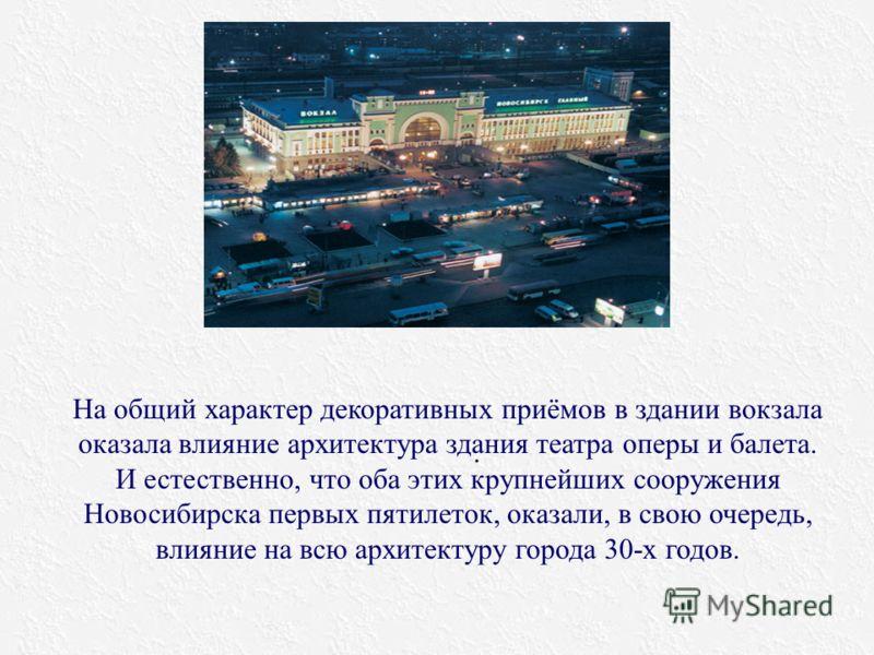 . На общий характер декоративных приёмов в здании вокзала оказала влияние архитектура здания театра оперы и балета. И естественно, что оба этих крупнейших сооружения Новосибирска первых пятилеток, оказали, в свою очередь, влияние на всю архитектуру г